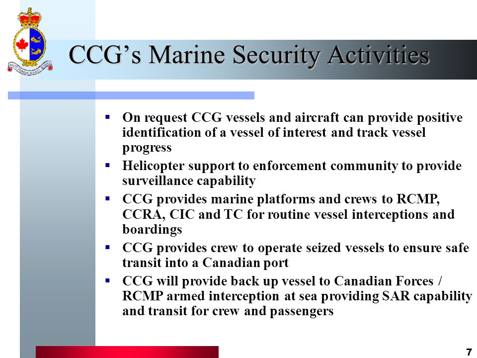 7 CCG's Marine Security Activities  On request CCG vessels and aircraft can provide positive identification of a vessel of interest and track vessel progress  Helicopter support to enforcement community to provide surveillance capability  CCG provides marine platforms and crews to RCMP, CCRA, CIC and TC for routine vessel interceptions and boardings  CCG provides crew to operate seized vessels to ensure safe transit into a Canadian port  CCG will provide back up vessel to Canadian Forces / RCMP armed interception at sea providing SAR capability and transit for crew and passengers