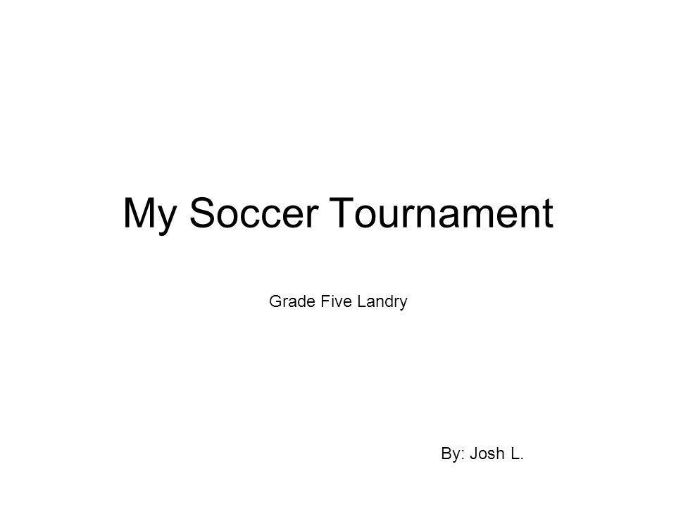My Soccer Tournament Grade Five Landry By: Josh L.