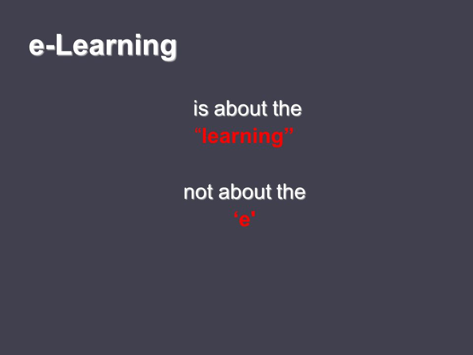 e-Learning is about the is about the learning not about the 'e