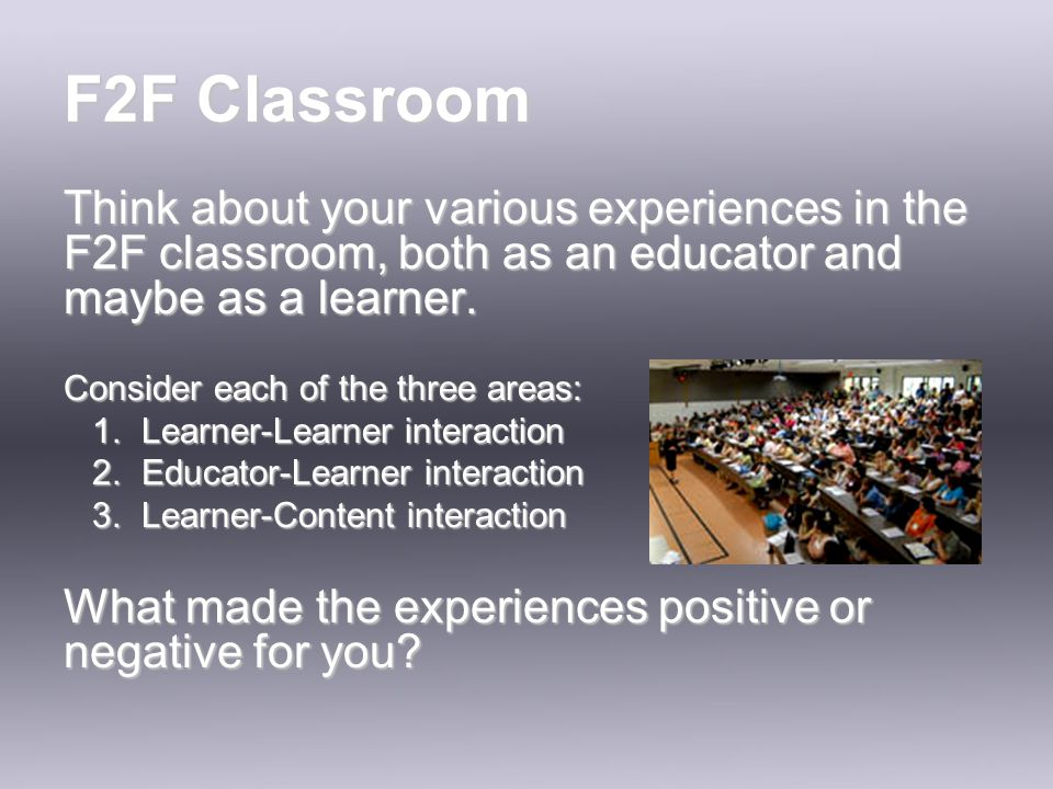 F2F Classroom Think about your various experiences in the F2F classroom, both as an educator and maybe as a learner.