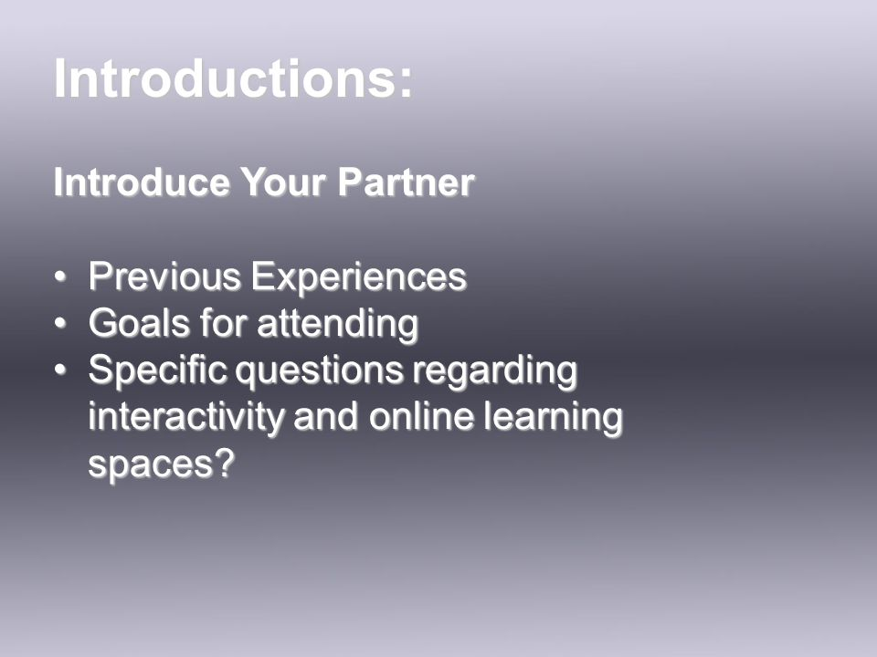 Introduce Your Partner Previous ExperiencesPrevious Experiences Goals for attendingGoals for attending Specific questions regarding interactivity and online learning spaces Specific questions regarding interactivity and online learning spaces.