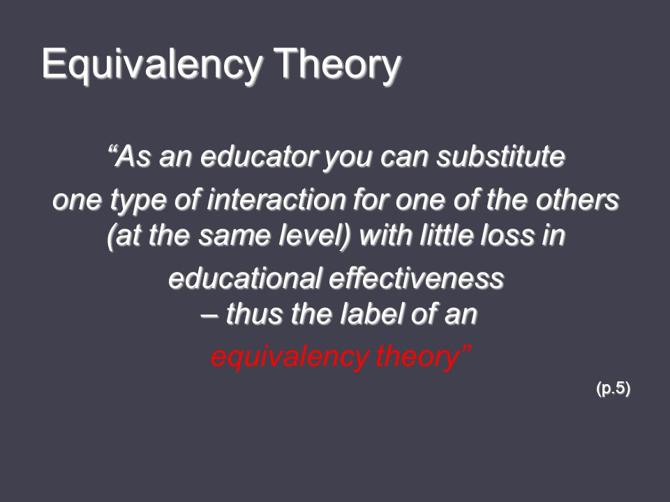 Equivalency Theory As an educator you can substitute one type of interaction for one of the others (at the same level) with little loss in educational effectiveness – thus the label of an equivalency theory (p.5)