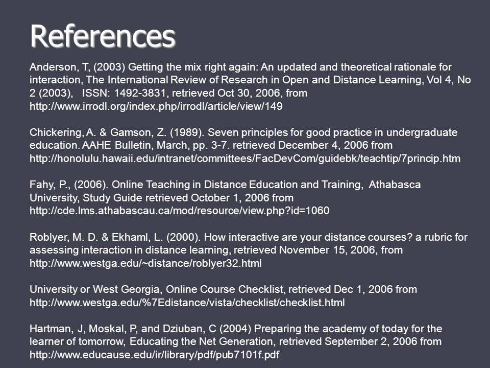 References Anderson, T, (2003) Getting the mix right again: An updated and theoretical rationale for interaction, The International Review of Research in Open and Distance Learning, Vol 4, No 2 (2003), ISSN: 1492-3831, retrieved Oct 30, 2006, from http://www.irrodl.org/index.php/irrodl/article/view/149 Chickering, A.