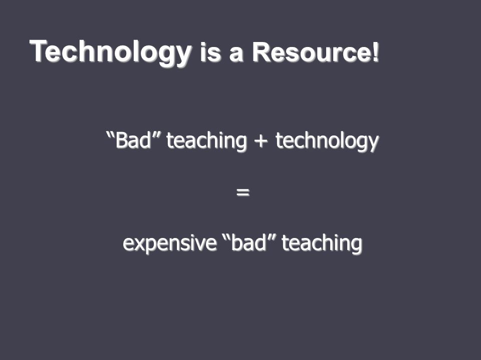 Bad teaching + technology = expensive bad teaching Technology is a Resource!