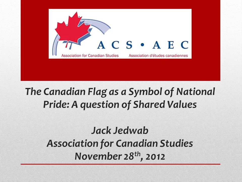 The Canadian Flag as a Symbol of National Pride: A question of Shared Values Jack Jedwab Association for Canadian Studies November 28 th, 2012