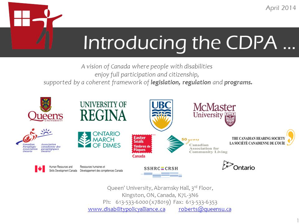 Introducing the CDPA … April Queen' University, Abramsky Hall, 3 rd Floor, Kingston, ON, Canada, K7L-3N6 Ph: (x78019) Fax: A vision of Canada where people with disabilities enjoy full participation and citizenship, supported by a coherent framework of legislation, regulation and programs.