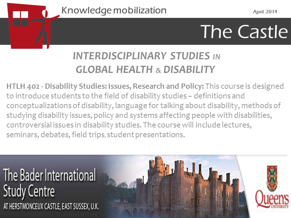 The Castle INTERDISCIPLINARY STUDIES IN GLOBAL HEALTH & DISABILITY HTLH Disability Studies: Issues, Research and Policy: This course is designed to introduce students to the field of disability studies – definitions and conceptualizations of disability, language for talking about disability, methods of studying disability issues, policy and systems affecting people with disabilities, controversial issues in disability studies.