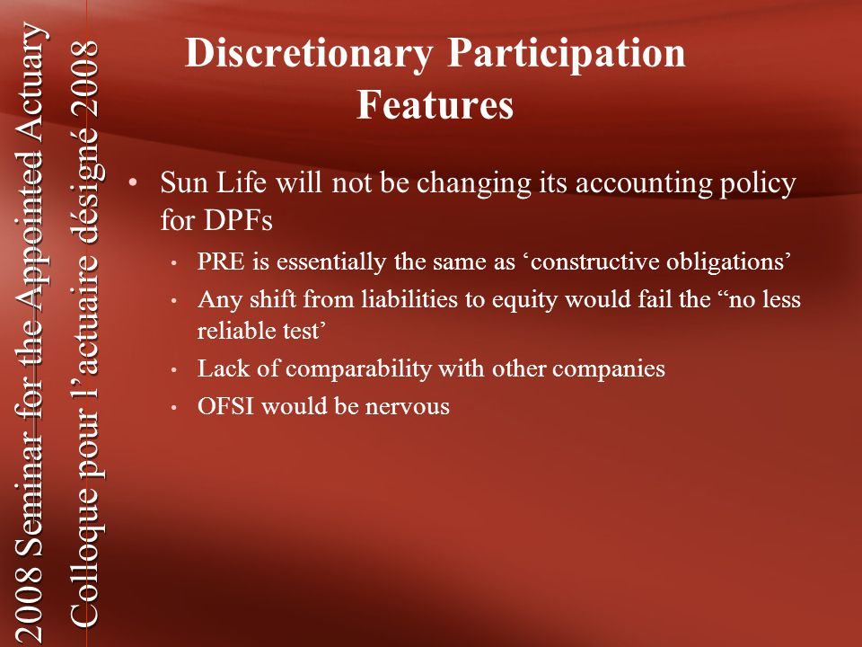 2008 Seminar for the Appointed Actuary Colloque pour l'actuaire désigné 2008 2008 Seminar for the Appointed Actuary Colloque pour l'actuaire désigné 2008 Discretionary Participation Features Sun Life will not be changing its accounting policy for DPFs PRE is essentially the same as 'constructive obligations' Any shift from liabilities to equity would fail the no less reliable test' Lack of comparability with other companies OFSI would be nervous