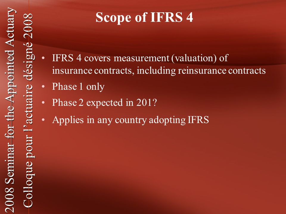 2008 Seminar for the Appointed Actuary Colloque pour l'actuaire désigné 2008 2008 Seminar for the Appointed Actuary Colloque pour l'actuaire désigné 2008 Scope of IFRS 4 IFRS 4 covers measurement (valuation) of insurance contracts, including reinsurance contracts Phase 1 only Phase 2 expected in 201.
