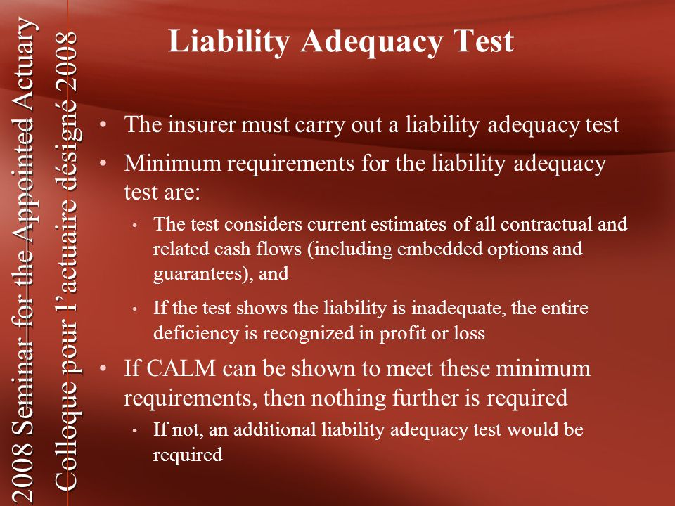 2008 Seminar for the Appointed Actuary Colloque pour l'actuaire désigné 2008 2008 Seminar for the Appointed Actuary Colloque pour l'actuaire désigné 2008 Liability Adequacy Test The insurer must carry out a liability adequacy test Minimum requirements for the liability adequacy test are: The test considers current estimates of all contractual and related cash flows (including embedded options and guarantees), and If the test shows the liability is inadequate, the entire deficiency is recognized in profit or loss If CALM can be shown to meet these minimum requirements, then nothing further is required If not, an additional liability adequacy test would be required