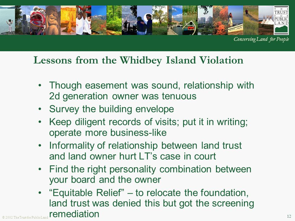 © 2002 The Trust for Public Land Conserving Land for People 12 Lessons from the Whidbey Island Violation Though easement was sound, relationship with 2d generation owner was tenuous Survey the building envelope Keep diligent records of visits; put it in writing; operate more business-like Informality of relationship between land trust and land owner hurt LT's case in court Find the right personality combination between your board and the owner Equitable Relief – to relocate the foundation, land trust was denied this but got the screening remediation Decision not to appeal the ruling– because LT negotiated a favorable remediation plan with the owner (vegetative screening) and the court costs were prohibitive ($15k for the lower court proceedings alone)