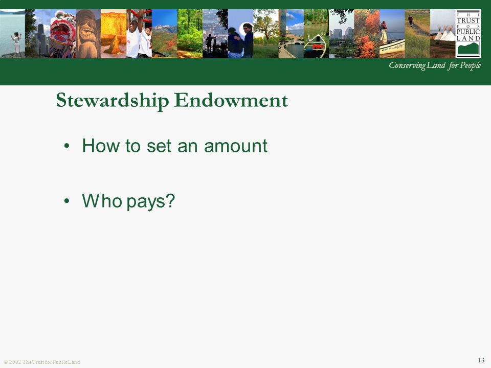 © 2002 The Trust for Public Land Conserving Land for People 13 Stewardship Endowment How to set an amount Who pays?