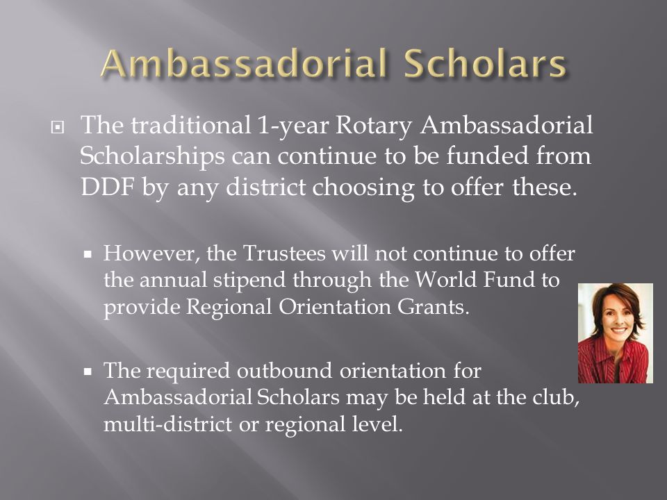  The traditional 1-year Rotary Ambassadorial Scholarships can continue to be funded from DDF by any district choosing to offer these.