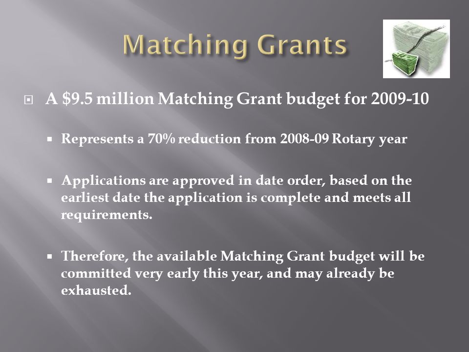 A $9.5 million Matching Grant budget for 2009-10  Represents a 70% reduction from 2008-09 Rotary year  Applications are approved in date order, based on the earliest date the application is complete and meets all requirements.