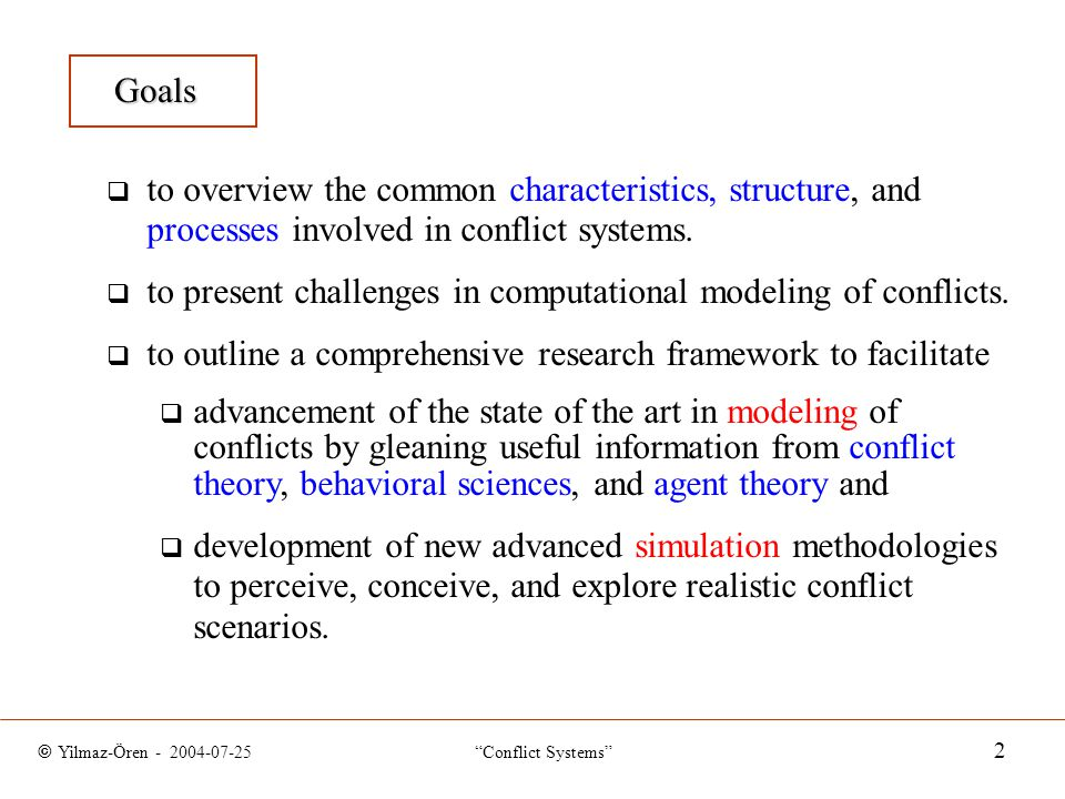 © Yilmaz-Ören - 2004-07-25 Conflict Systems 2 Goals  to overview the common characteristics, structure, and processes involved in conflict systems.