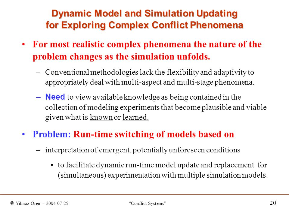 © Yilmaz-Ören - 2004-07-25 Conflict Systems 20 Dynamic Model and Simulation Updating for Exploring Complex Conflict Phenomena For most realistic complex phenomena the nature of the problem changes as the simulation unfolds.