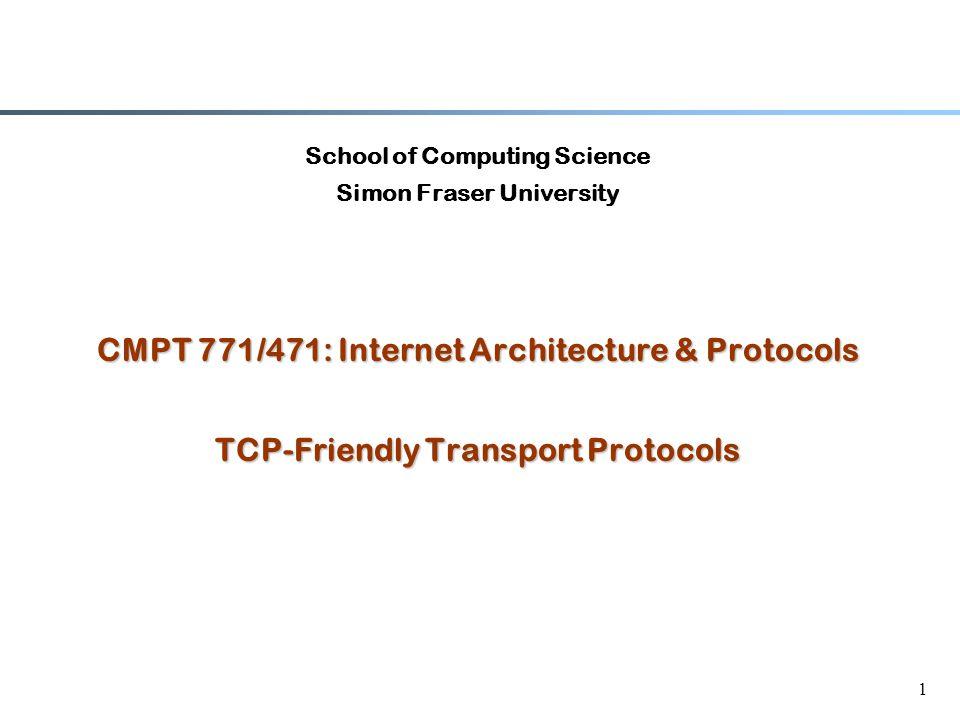 1 School of Computing Science Simon Fraser University CMPT 771/471: Internet Architecture & Protocols TCP-Friendly Transport Protocols