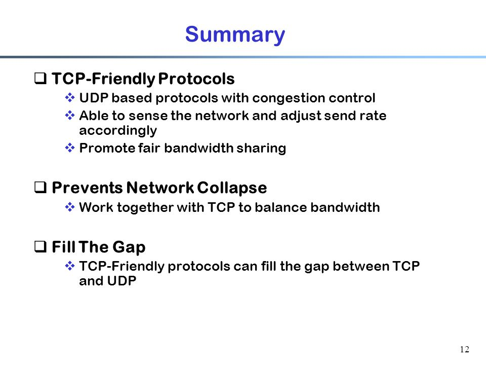 12 Summary  TCP-Friendly Protocols  UDP based protocols with congestion control  Able to sense the network and adjust send rate accordingly  Promote fair bandwidth sharing  Prevents Network Collapse  Work together with TCP to balance bandwidth  Fill The Gap  TCP-Friendly protocols can fill the gap between TCP and UDP