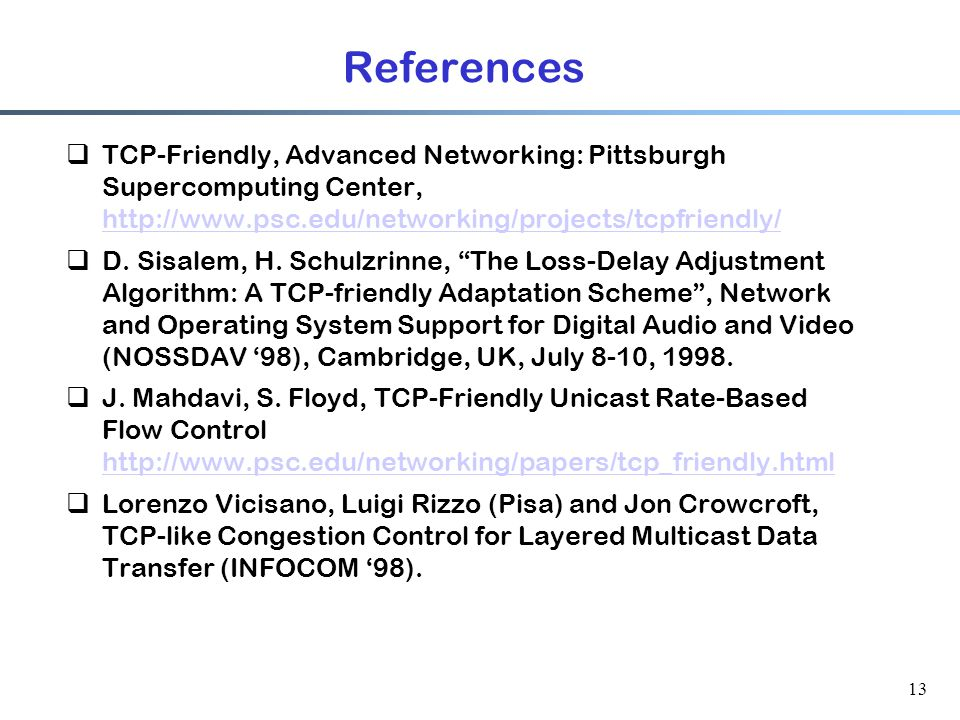 13 References  TCP-Friendly, Advanced Networking: Pittsburgh Supercomputing Center, http://www.psc.edu/networking/projects/tcpfriendly/ http://www.ps