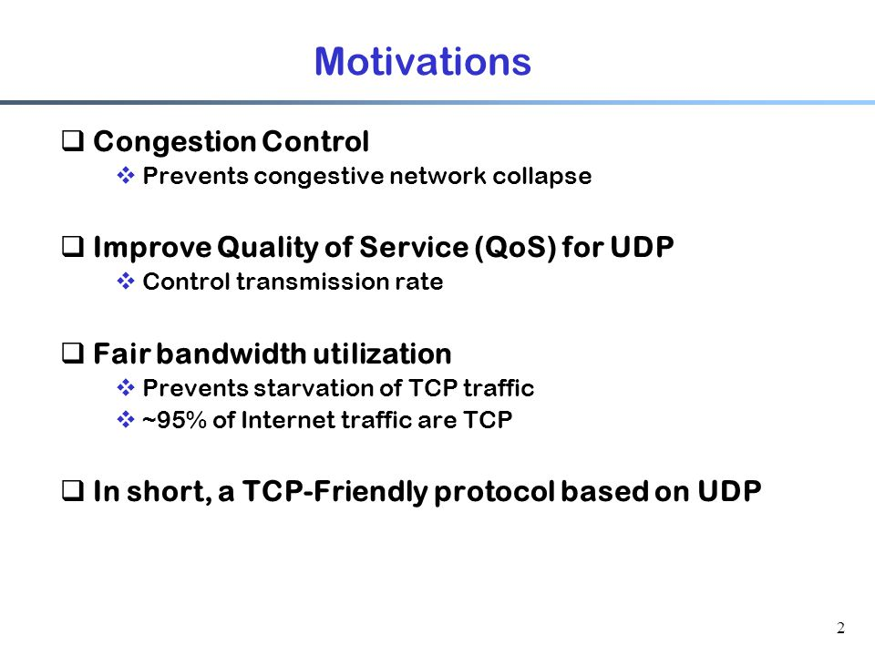 2 Motivations  Congestion Control  Prevents congestive network collapse  Improve Quality of Service (QoS) for UDP  Control transmission rate  Fai