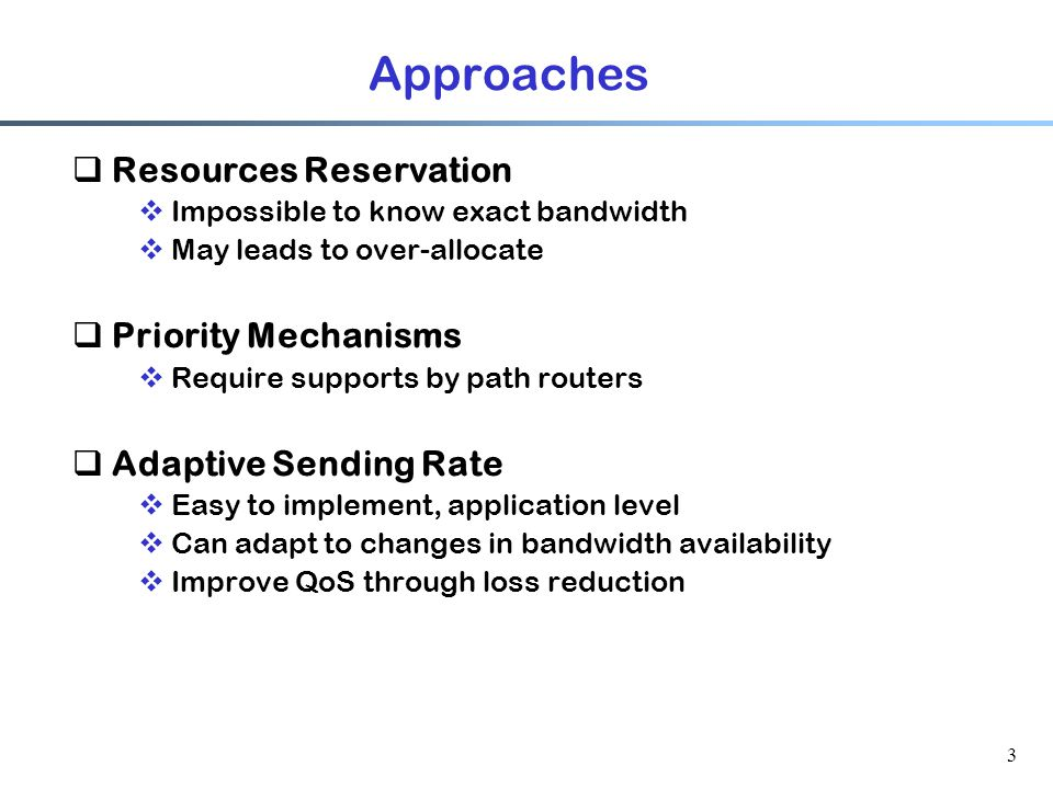 3 Approaches  Resources Reservation  Impossible to know exact bandwidth  May leads to over-allocate  Priority Mechanisms  Require supports by path routers  Adaptive Sending Rate  Easy to implement, application level  Can adapt to changes in bandwidth availability  Improve QoS through loss reduction