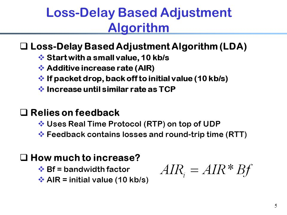 5 Loss-Delay Based Adjustment Algorithm  Loss-Delay Based Adjustment Algorithm (LDA)  Start with a small value, 10 kb/s  Additive increase rate (AIR)  If packet drop, back off to initial value (10 kb/s)  Increase until similar rate as TCP  Relies on feedback  Uses Real Time Protocol (RTP) on top of UDP  Feedback contains losses and round-trip time (RTT)  How much to increase.
