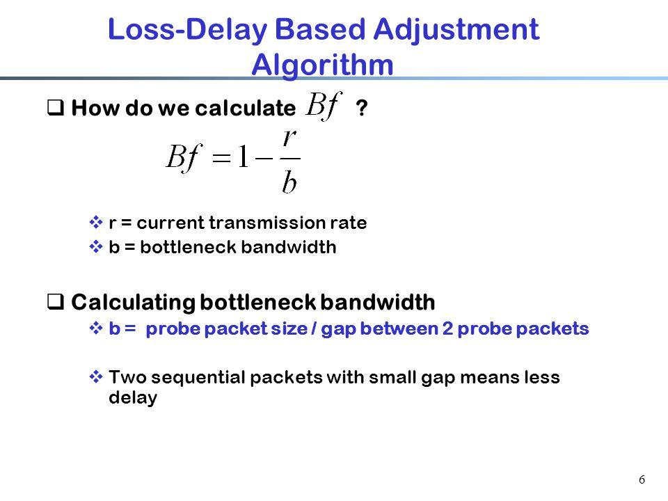6 Loss-Delay Based Adjustment Algorithm  How do we calculate ?  r = current transmission rate  b = bottleneck bandwidth  Calculating bottleneck ba