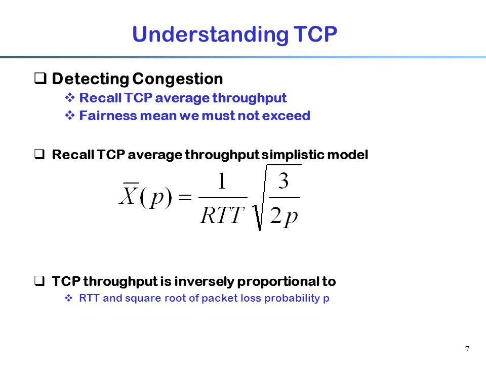 Understanding TCP  Detecting Congestion  Recall TCP average throughput  Fairness mean we must not exceed  Recall TCP average throughput simplistic model  TCP throughput is inversely proportional to  RTT and square root of packet loss probability p 7