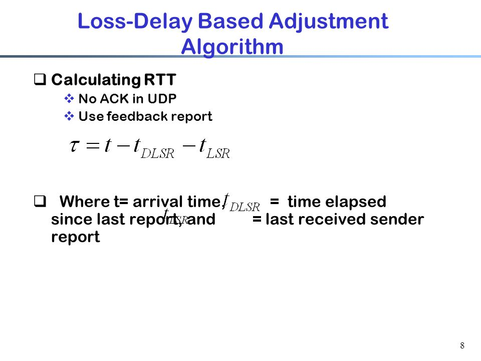 8 Loss-Delay Based Adjustment Algorithm  Calculating RTT  No ACK in UDP  Use feedback report  Where t= arrival time, = time elapsed since last rep