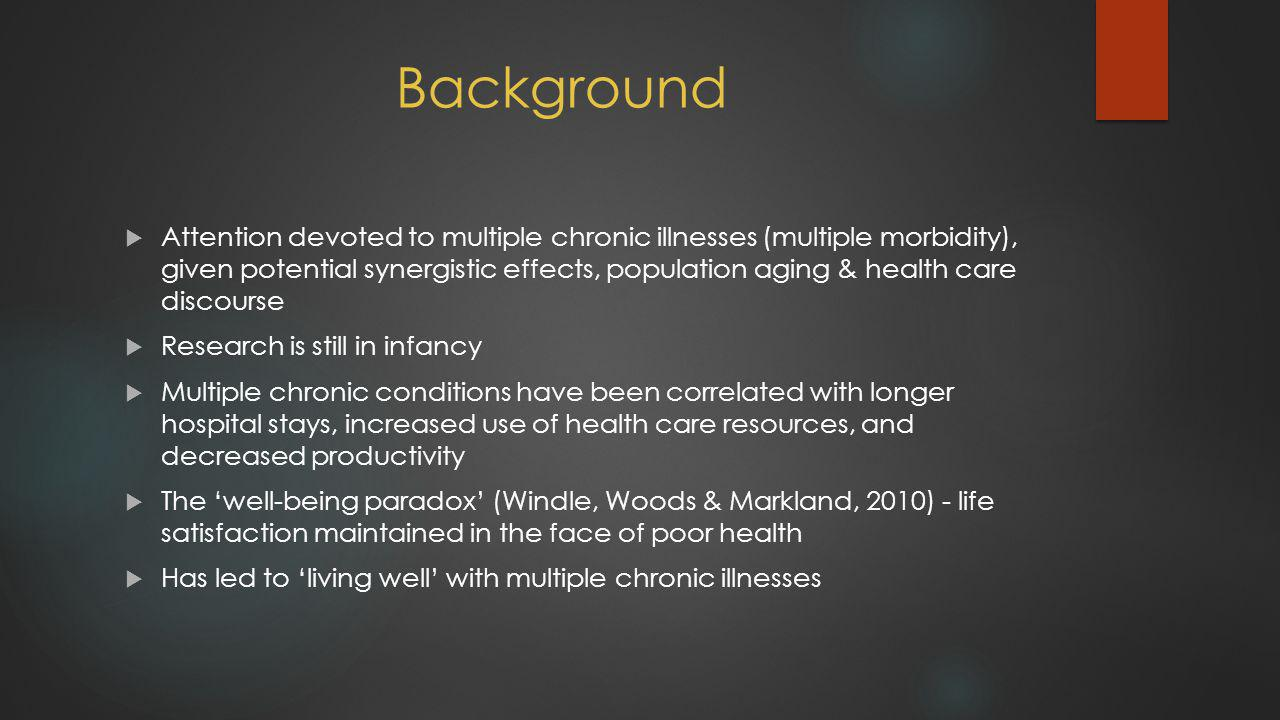 Background  Attention devoted to multiple chronic illnesses (multiple morbidity), given potential synergistic effects, population aging & health care discourse  Research is still in infancy  Multiple chronic conditions have been correlated with longer hospital stays, increased use of health care resources, and decreased productivity  The 'well-being paradox' (Windle, Woods & Markland, 2010) - life satisfaction maintained in the face of poor health  Has led to 'living well' with multiple chronic illnesses