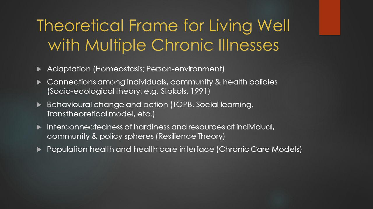 Theoretical Frame for Living Well with Multiple Chronic Illnesses  Adaptation (Homeostasis; Person-environment)  Connections among individuals, community & health policies (Socio-ecological theory, e.g.
