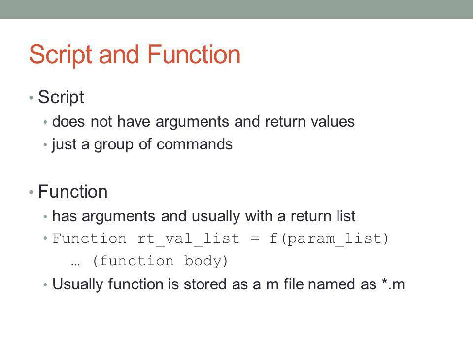 Script and Function Script does not have arguments and return values just a group of commands Function has arguments and usually with a return list Function rt_val_list = f(param_list) … (function body) Usually function is stored as a m file named as *.m