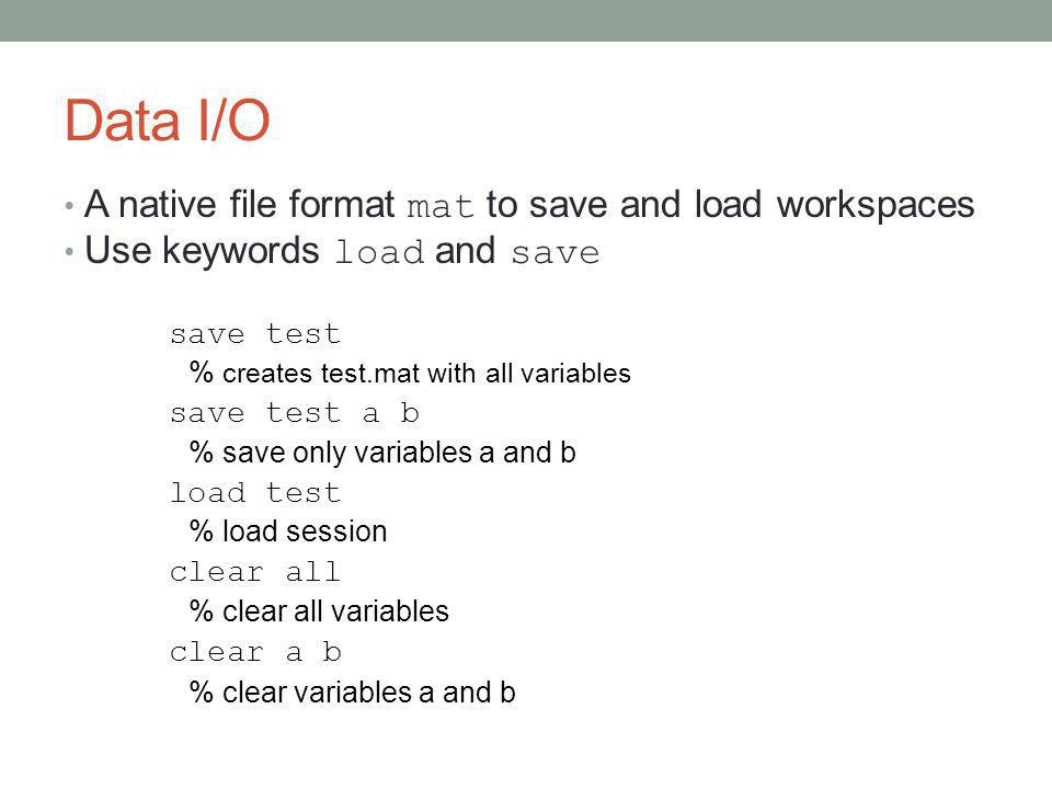 Data I/O A native file format mat to save and load workspaces Use keywords load and save save test % creates test.mat with all variables save test a b