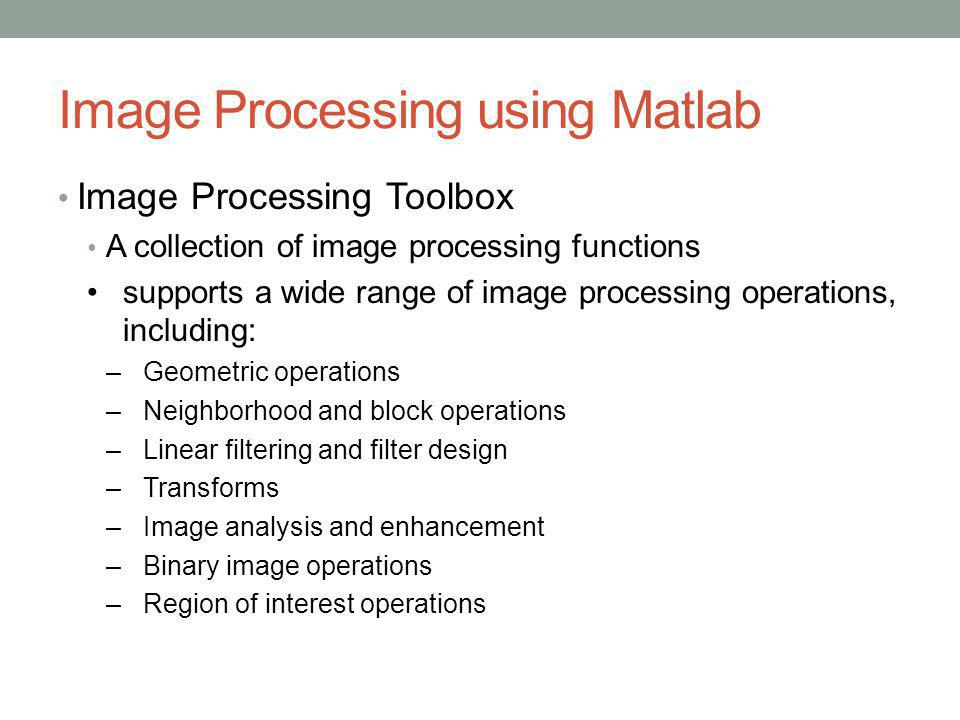Image Processing using Matlab Image Processing Toolbox A collection of image processing functions supports a wide range of image processing operations