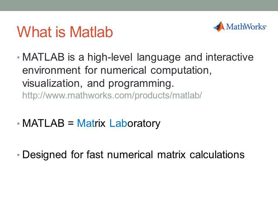 What is Matlab MATLAB is a high-level language and interactive environment for numerical computation, visualization, and programming. http://www.mathw