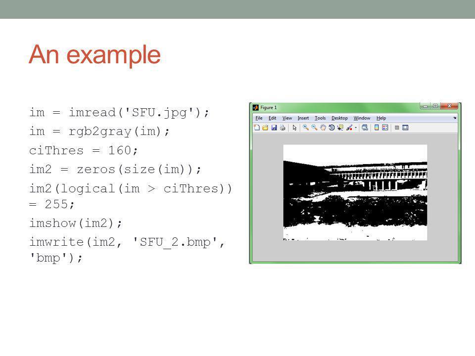 An example im = imread( SFU.jpg ); im = rgb2gray(im); ciThres = 160; im2 = zeros(size(im)); im2(logical(im > ciThres)) = 255; imshow(im2); imwrite(im2, SFU_2.bmp , bmp );