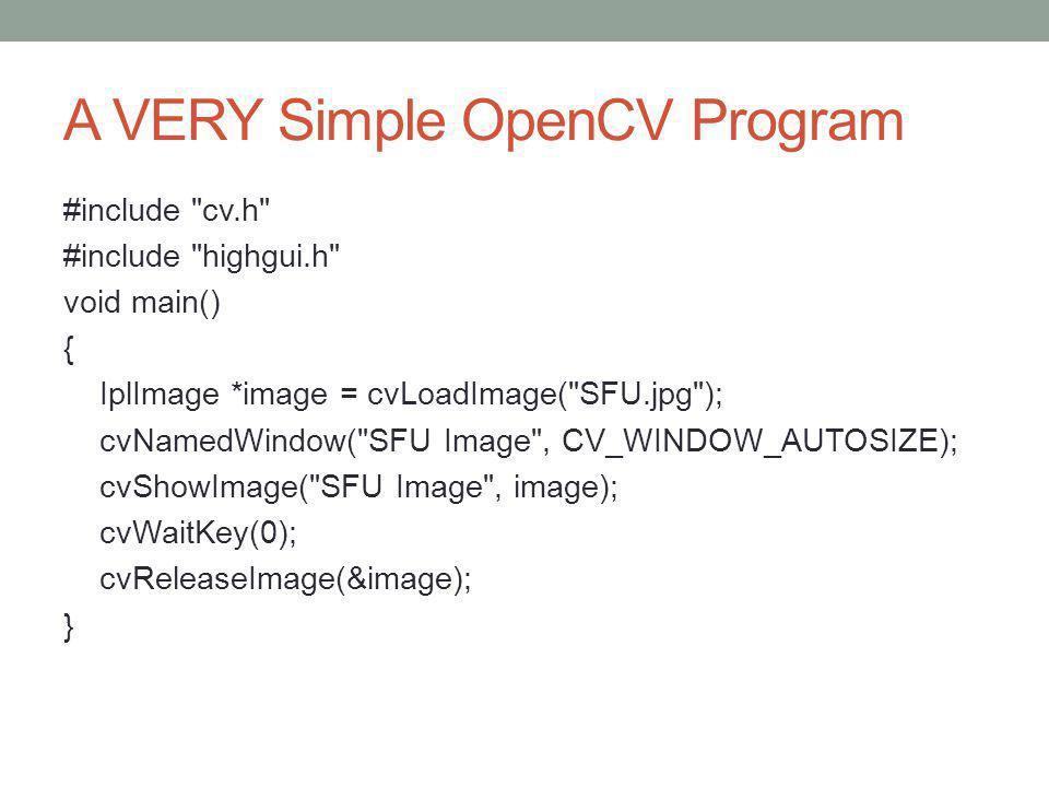 A VERY Simple OpenCV Program #include cv.h #include highgui.h void main() { IplImage *image = cvLoadImage( SFU.jpg ); cvNamedWindow( SFU Image , CV_WINDOW_AUTOSIZE); cvShowImage( SFU Image , image); cvWaitKey(0); cvReleaseImage(&image); }