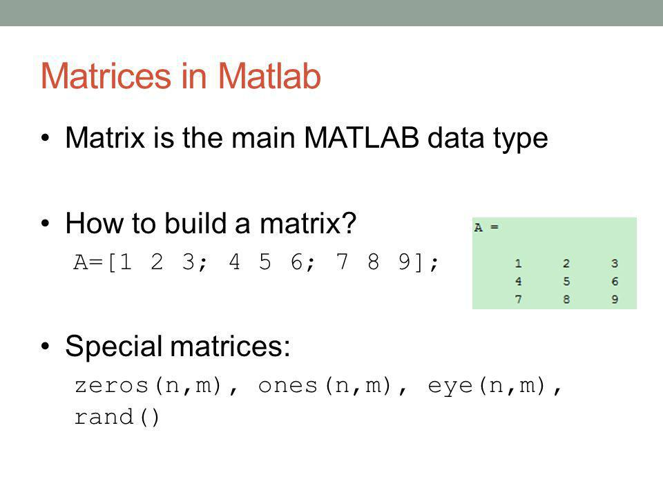 Matrices in Matlab Matrix is the main MATLAB data type How to build a matrix? A=[1 2 3; 4 5 6; 7 8 9]; Special matrices: zeros(n,m), ones(n,m), eye(n,