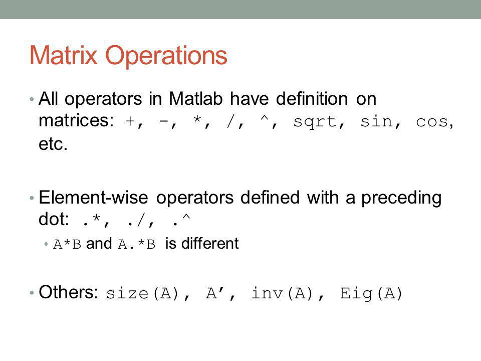 Matrix Operations All operators in Matlab have definition on matrices: +, -, *, /, ^, sqrt, sin, cos, etc.