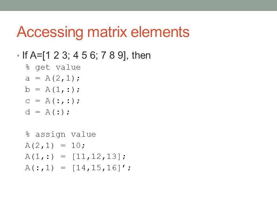 Accessing matrix elements If A=[1 2 3; 4 5 6; 7 8 9], then % get value a = A(2,1); b = A(1,:); c = A(:,:); d = A(:); % assign value A(2,1) = 10; A(1,:) = [11,12,13]; A(:,1) = [14,15,16]';