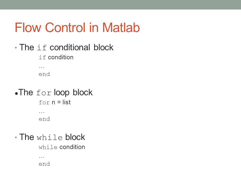 Flow Control in Matlab The if conditional block if condition … end ● The for loop block for n = list … end The while block while condition … end