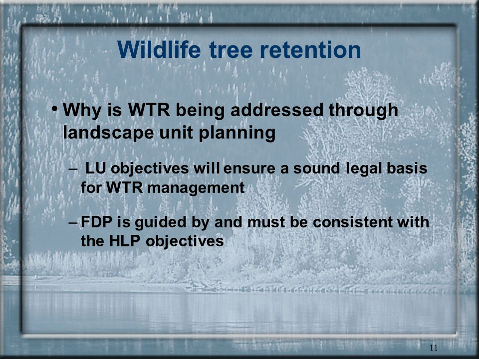 11 Wildlife tree retention Why is WTR being addressed through landscape unit planning – LU objectives will ensure a sound legal basis for WTR management –FDP is guided by and must be consistent with the HLP objectives