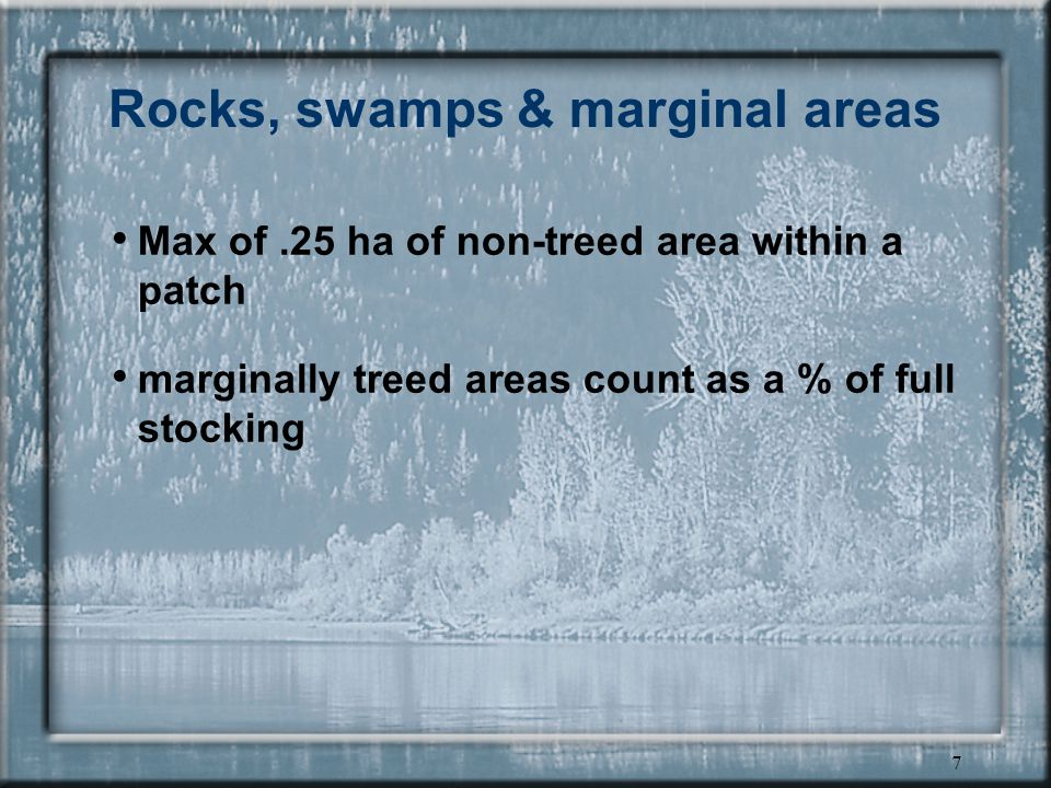 7 Rocks, swamps & marginal areas Max of.25 ha of non-treed area within a patch marginally treed areas count as a % of full stocking