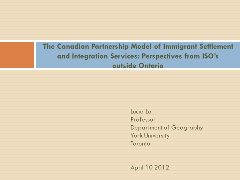 The Canadian Partnership Model of Immigrant Settlement and Integration Services: Perspectives from ISO's outside Ontario Lucia Lo Professor Department of Geography York University Toronto April