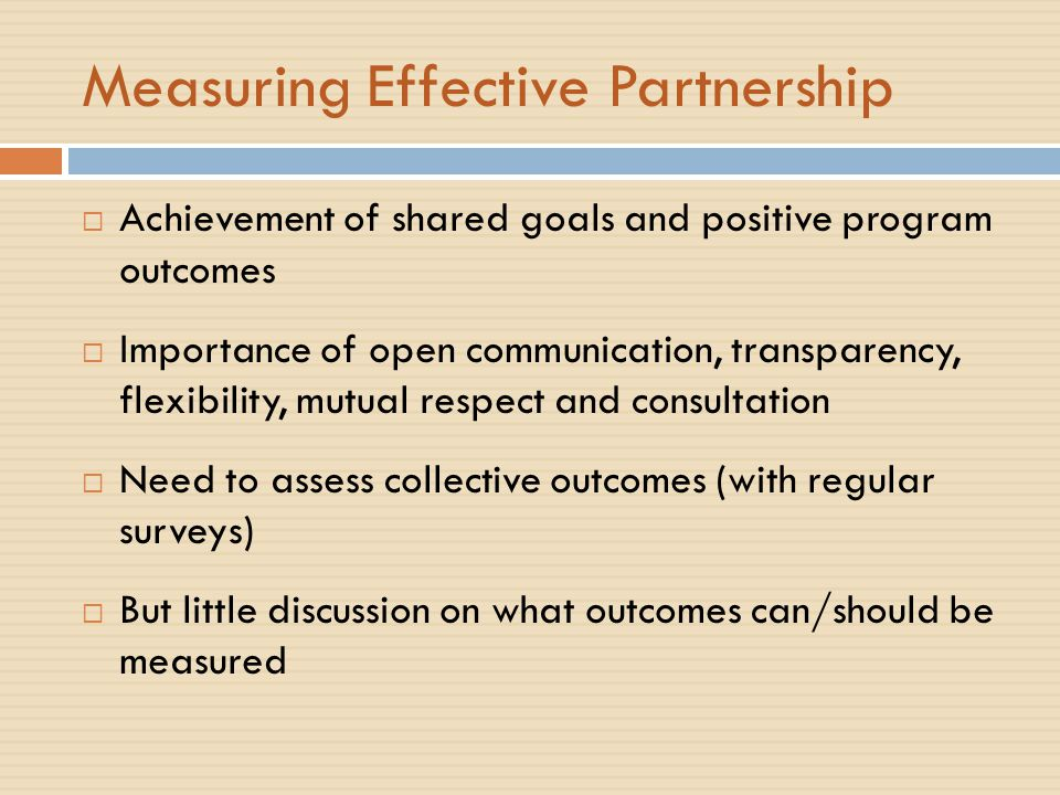 Measuring Effective Partnership  Achievement of shared goals and positive program outcomes  Importance of open communication, transparency, flexibility, mutual respect and consultation  Need to assess collective outcomes (with regular surveys)  But little discussion on what outcomes can/should be measured