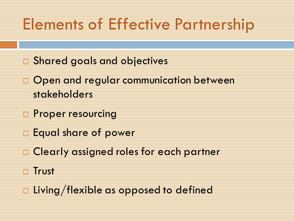 Elements of Effective Partnership  Shared goals and objectives  Open and regular communication between stakeholders  Proper resourcing  Equal share of power  Clearly assigned roles for each partner  Trust  Living/flexible as opposed to defined