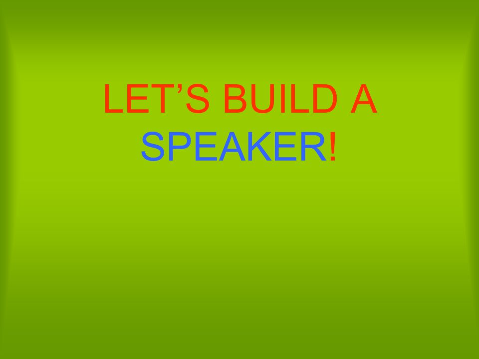 LET'S BUILD A SPEAKER!
