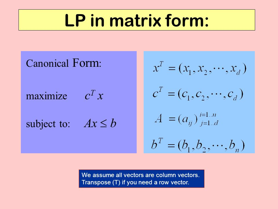 LP in matrix form: subject to: Ax  b maximize c T x Canonical Form : We assume all vectors are column vectors.