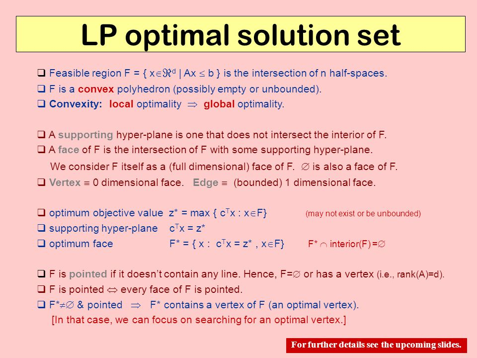 LP optimal solution set  Feasible region F = { x   d | Ax  b } is the intersection of n half-spaces.