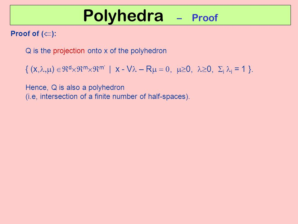 Polyhedra – Proof Proof of (  ): Q is the projection onto x of the polyhedron { (x,  )  d  m  m' | x - V – R ,  0, 0,  i i = 1 }.